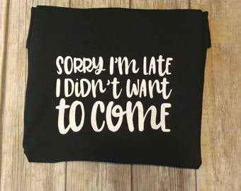 Sorry I'm late shirt, sorry I'm late I didnt want to come shirt, not sorry