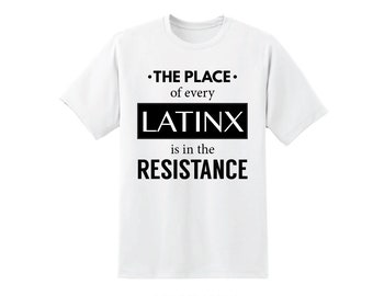 The Place of Every Latinx is in the Resistance - Latinx Resistance Shirt - Latinx Top - Latina - Latinx Power - Latinx Pride - Latinx