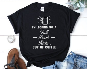 Funny Ladies Coffee Lovers Shirt   Looking for a Tall Dark Rich Cup of Coffee   Coffee Caffeine Cup o' Joe Gift Present for Women