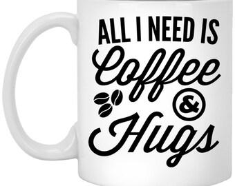 All I Need is Coffee And Hugs - Funny Coffee Mug Gift - Caffeine Addict Hot Drink Quote - Coffee Drinkware Present - Need Hugs