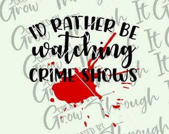 Crime Show Junkie SVG- I'd Rather Be Watching Crime Shows - True Crime - Serial Killers- Crime Show Obsessed - Blood Splatter - Murder SVG