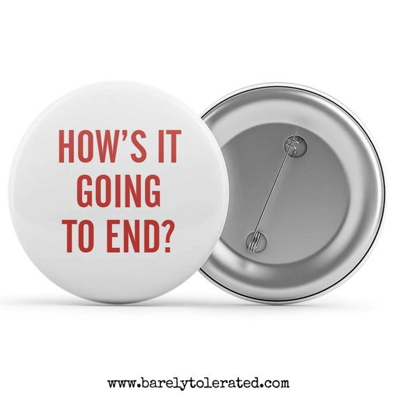 Button Pin Pinback Badge handmade custom made to order How/'s It Going To End?