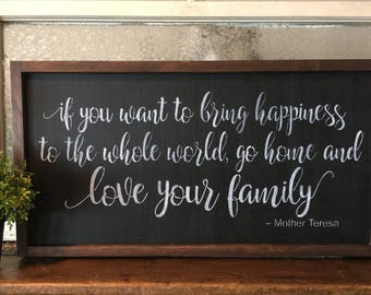 If You Want To Bring Happiness To The Whole World Go Home And Love Your Family. Hand Painted and Wood Framed Sign.