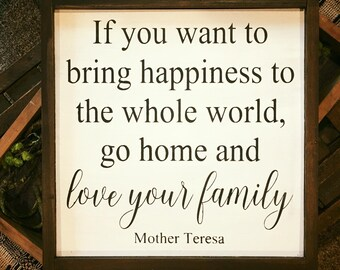 If you want to bring happiness to the whole world, go home and love your family. Hand painted and wood framed sign,