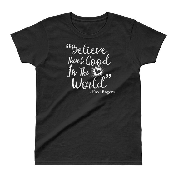 Believe There Is Good In The World Fred Rogers T Shirt Womens Etsy