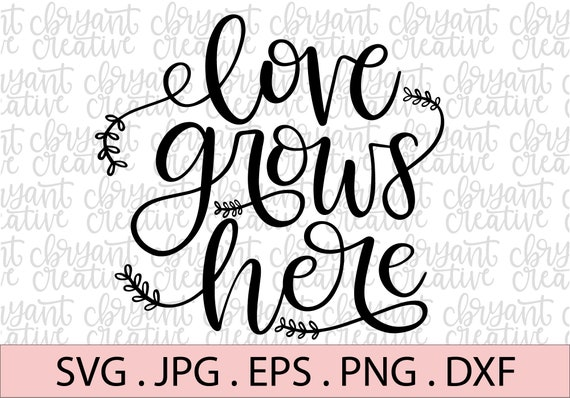 Love Grows Here Svg Zip File Containing Svg Jpg Png Dxf Etsy