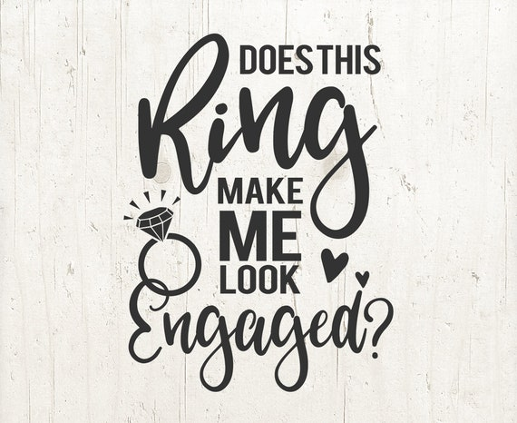 Does This Ring Make Me Look Engaged Svg Bride Svg Wedding Svg Etsy