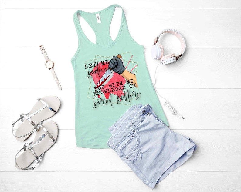 Let Me Seduce You With My Knowledge Of Serial Killers Funny Sarcastic Women/'s  Racerback Tank Top