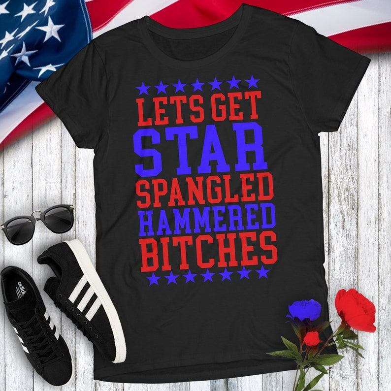 f1016ee87 Lets Get Star Spangled Hammered Bitches USA Women's Tshirt Party MERICA 4th  of July Concert Independence Day Shots Booze Drinking