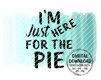 I'm Just Here For The Pie SVG ~ Pie SVG ~ Cut File ~ Instant Download ~ Digital Download ~ Cricut ~ Silhouette ~ dxf ~ png ~ jpg ~ pdf