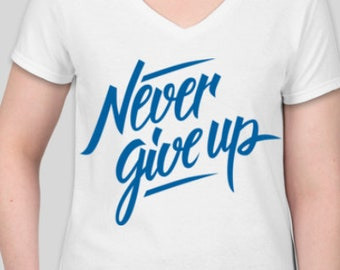 Never Give Up! Everyone needs this awesome shirt!