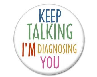Keep Talking I'm Diagnosing You button!  (31mm, badges, pins, pinbacks, sassy, rude)