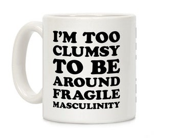 I'm Too Clumsy To Be Around Fragile Masculinity