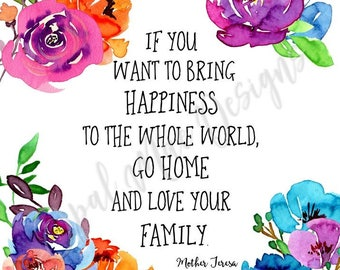 Mother Teresa: If you want to bring happiness to the whole world, go home and love your family. Print.