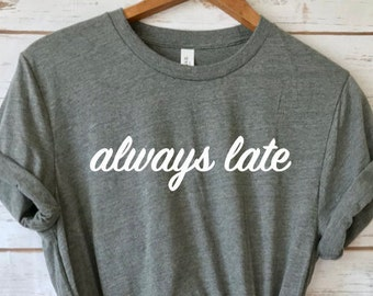 Always late shirt, Funny T shirt, Always late tee, funny gift for women