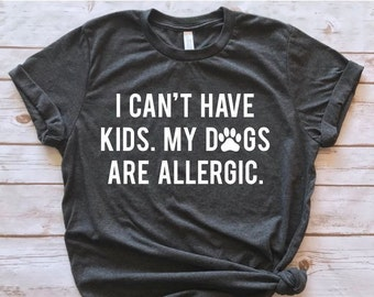75678df3272 I Can t Have Kids my Dogs are Allergic shirt