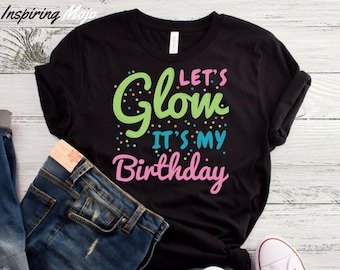 Lets Glow Its My Birthday T Shirt Party In The Dark Neon