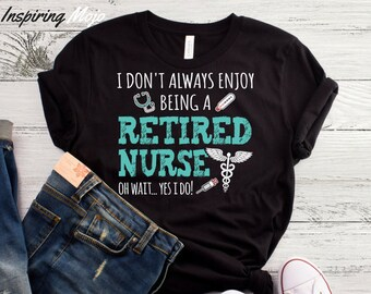 d608a3cf I Don't Always Enjoy Being A Retired Nurse Oh Wait Yes I Do T-Shirt, Funny  Retirement, Retirement, Retirement Presents, Nurse Retirement