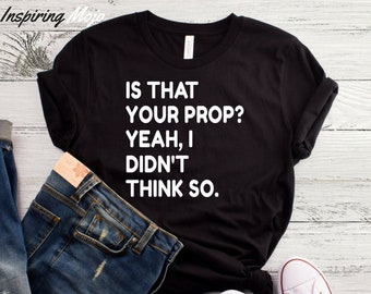 Is That Your Prop Yeah I Didn't Think So T-Shirt, Musical Theatre Shirt, Thespian Shirt, Theatre Gift, Stage Crew, Drama Theater Graphic Tee