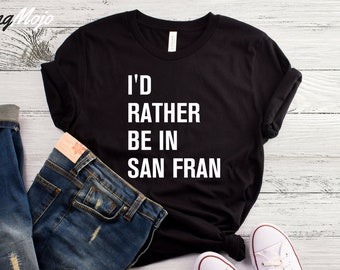 I Rather Be In San Fran T-Shirt, San Francisco Shirt, I Love San Francisco Tshirt, San Francisco Tshirt, California shirt, San Fran Shirt