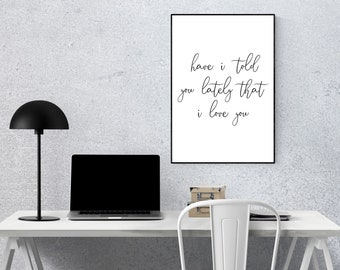 Have I told you lately that I love you | A4 | A5 | Inspirational Quote, Motivational Typography Poster, Print, Wall Art