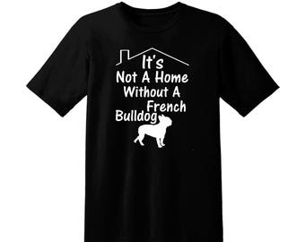 French Bulldog T Shirt, It's Not A Home Without A French Bulldog