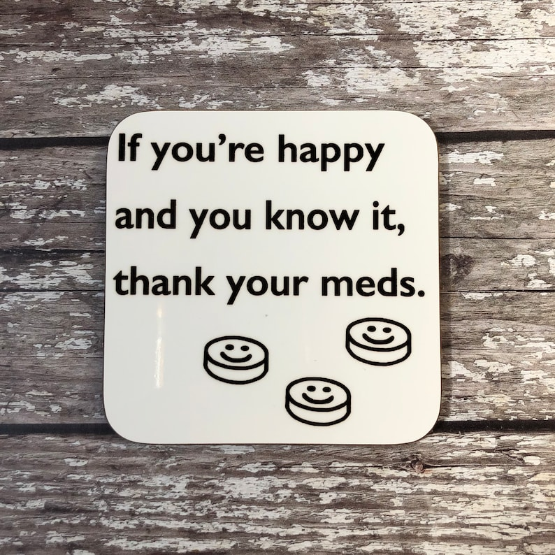 Mental Wellbeing Coaster Happy /& You Know It Funny Saying Gift Thank Your Meds Funny Depressant Gift