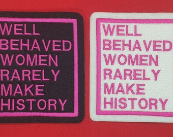 Well Behaved Women Rarely Make History Iron on, Sew or Hook & Loop (Velcro) Embroidered Patch