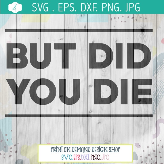 But did you die svg design, funny quotes, funny design files, svg designs,  designs for Cricut, Silhouette designs, silhouette design store