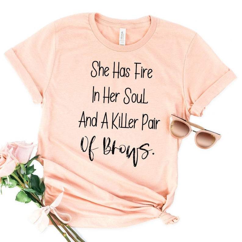She Has Fire In Her Soul And A Killer Pair Of Brows Ladies Shirt, Eye  Lashes, Funny T-Shirt, Boss Lady Gift, Cute Quotes Shirt, Tumblr Shirt