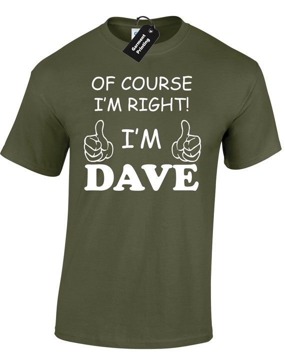 OF COURSE IM RIGHT IM DAVE MENS T SHIRT TEE FUNNY NOVELTY JOKE GIFT PRESENT IDEA