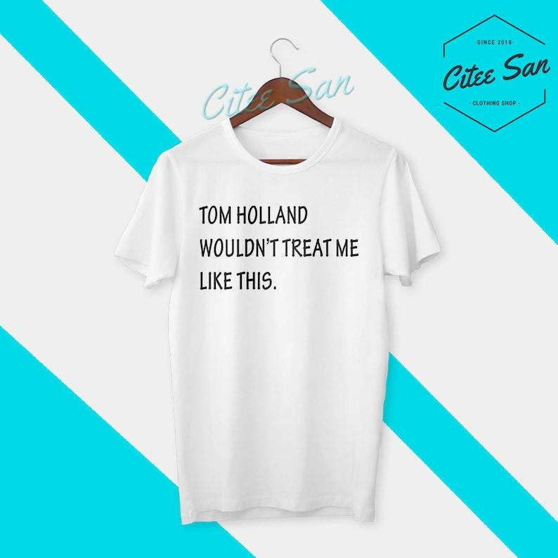 Tom Holland Shirt Tom Holland Wouldn't Treat Me Like This T-shirt Funny Tom  Holland Tshirt for Men Women Unisex Clothing