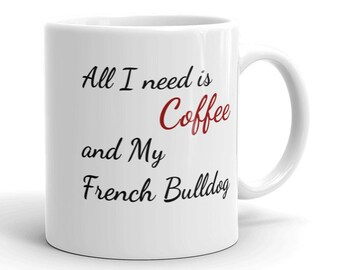 French Bulldog, French Bulldog Mug, French Bulldog Gift, French Bulldog Art, Frenchie, Frenchie Mug, All I Need Is Coffee and French Bulldog