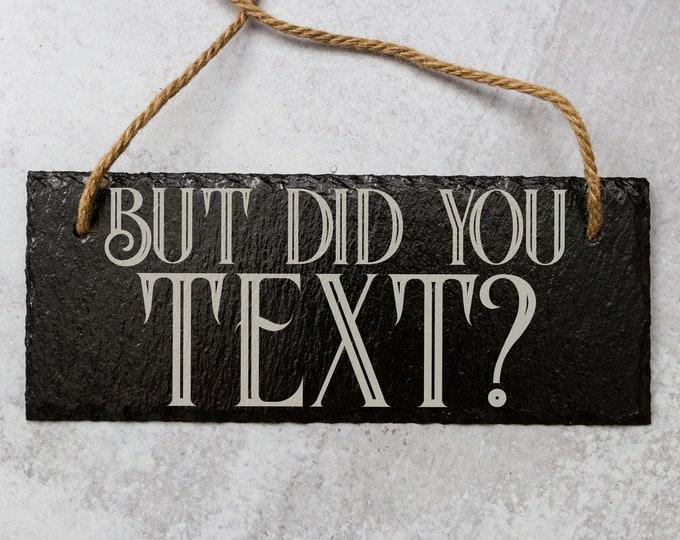 But Did You Text? | Slate Door Sign | Laser Engraved Sign | Natural Slate Sign | Funny Door Sign