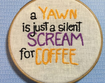 A yawn is just a silent scream for coffee - 5 inch handmade embroidery