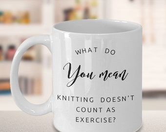 Knitting Mug - Gift for Knitter - What do you mean knitting doesn't count as exercise? Mug