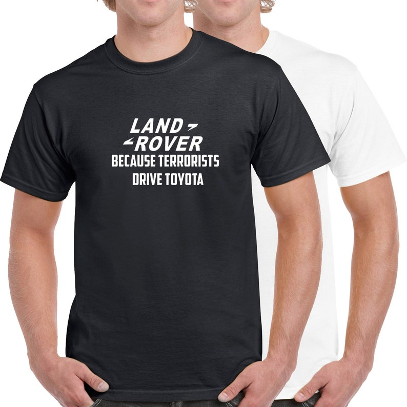 b7fbe5e7fa7 Land Rover Because Terrorists Drive Toyota 100% Cotton T-Shirt