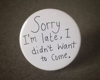 Sorry I'm late, I didn't want to come - pin back badge
