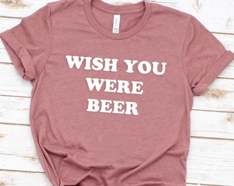 27f56b13 Wish Your Were Beer Shirt, Beer Shirt Women, Beer T Shirt, Beer Lover  Shirt, Drinking Shirt ,Cinco De Mayo Shirt, Funny Graphic Tee.