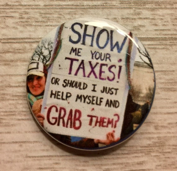 Show Me Your Taxes 1 25 Inch Pinback Protest Sign Pin Etsy