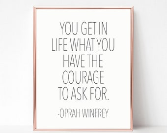 You get in life what you have the courage to ask for. Oprah Winfrey Quote Printable