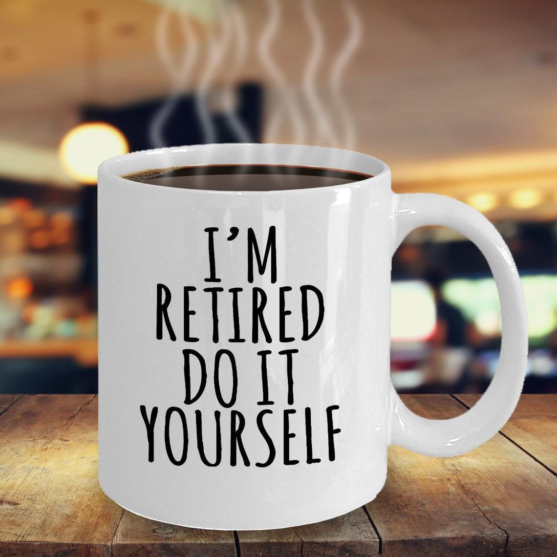 Funny I'm Retired Do It Yourself Mug