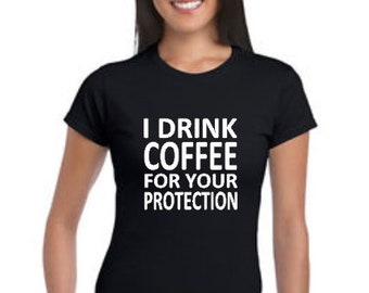I drink coffee for your protection. Custom Women's t-shirt.