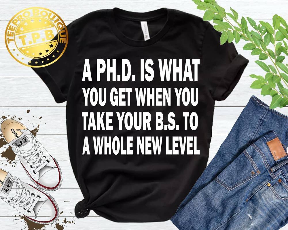 A PhD Is What You Get Get You When You Take Your BS To A Whole New Level T-Shirt, Funny Graduate Shirt, Graduated Shirt, PhD Shirt, Doctorate Shirt 9f99c8