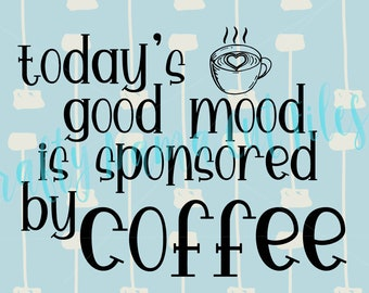 Today's Good Mood Is Sponsored By Coffee, Caffeine Maintains My Sunny Disposition, Need Coffee Drinker Download File, Wake Me, Pick Me Up