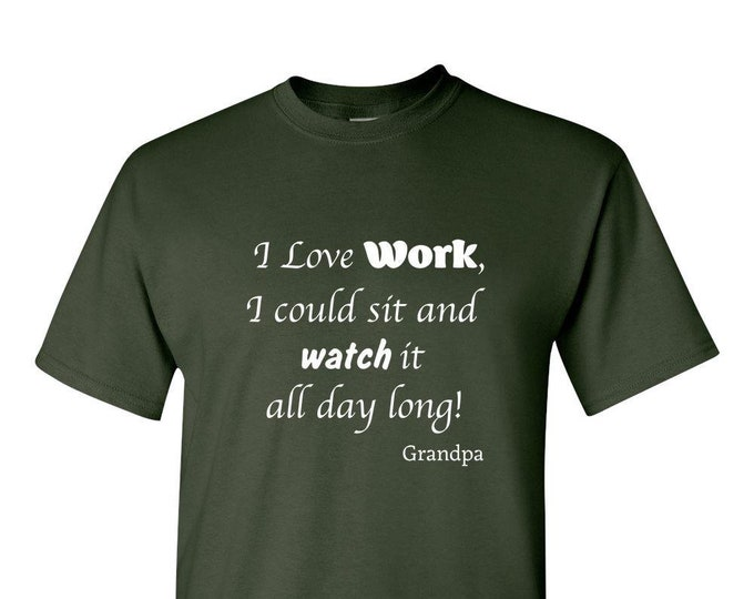 "GRANDPA TShirt, Gift from Grandkids, Quote ""I Love Work, I could Sit and Watch It All Day Long"""