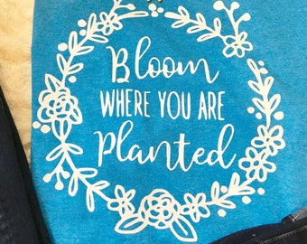 Bloom where you are planted- Tee
