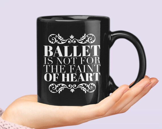 Ballerina Coffee Mug - Ballet is not for the faint of heart tea cup - Ballet Related Gifts