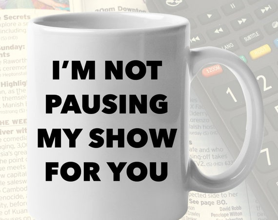 TV lovers gifts - i'm not pausing my show for you cup - coffee or tea mug for binge watchers