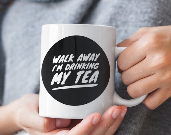 Walk away i'm drinking my tea funny snarky mug cup for tea drinkers